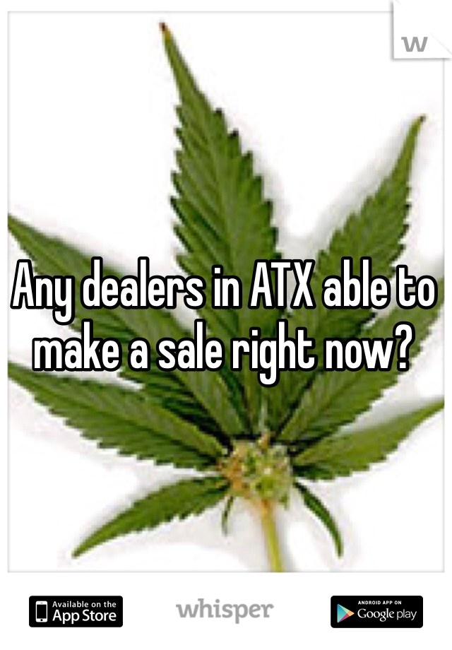 Any dealers in ATX able to make a sale right now?