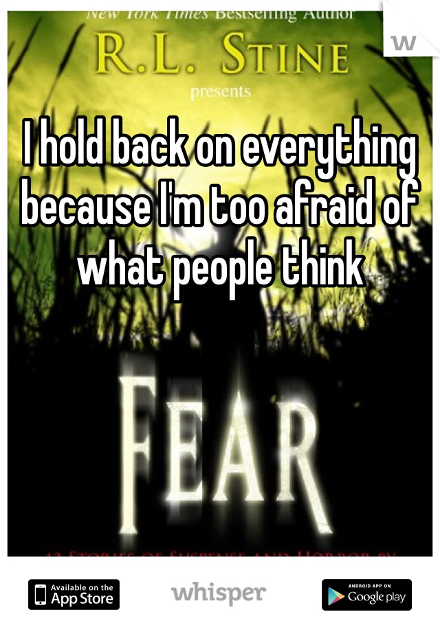 I hold back on everything because I'm too afraid of what people think