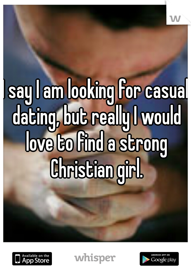 I say I am looking for casual dating, but really I would love to find a strong Christian girl.