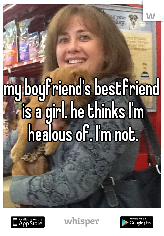 my boyfriend's bestfriend is a girl. he thinks I'm healous of. I'm not.