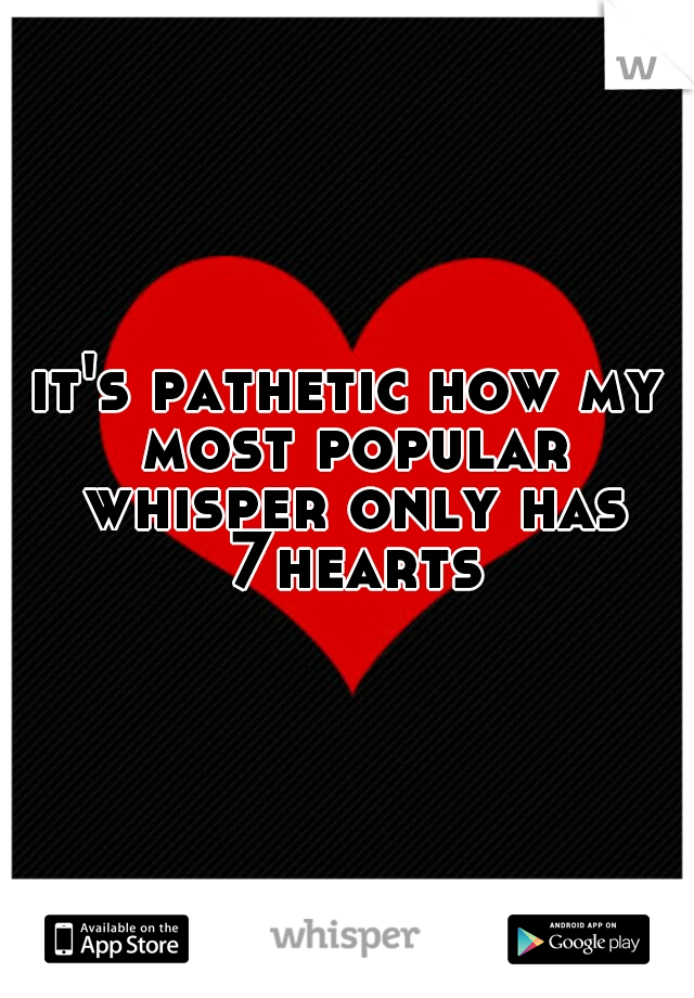 it's pathetic how my most popular whisper only has 7hearts