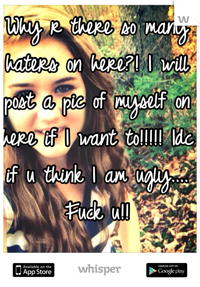 Why r there so many haters on here?! I will post a pic of myself on here if I want to!!!!! Idc if u think I am ugly.... Fuck u!!