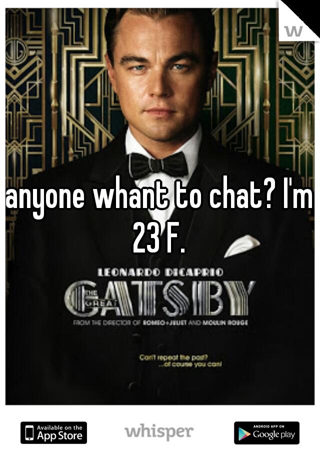 anyone whant to chat? I'm 23 F.