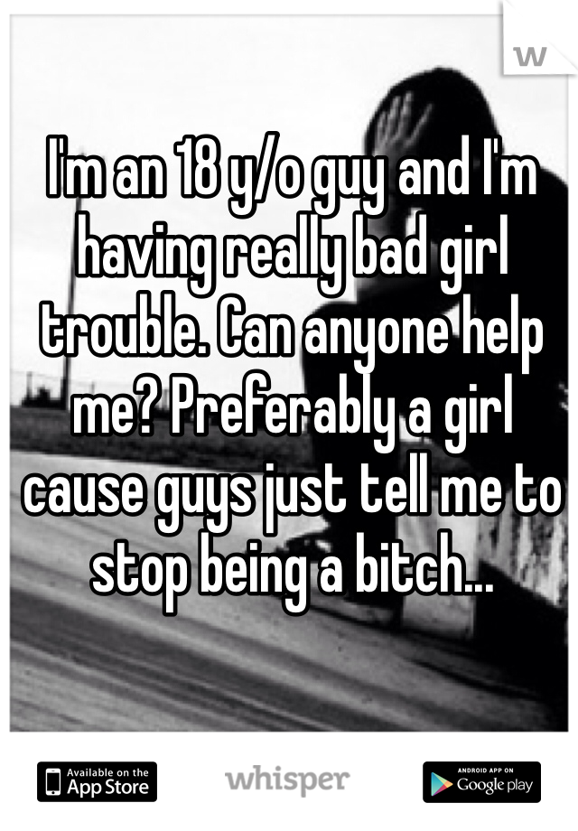 I'm an 18 y/o guy and I'm having really bad girl trouble. Can anyone help me? Preferably a girl cause guys just tell me to stop being a bitch...