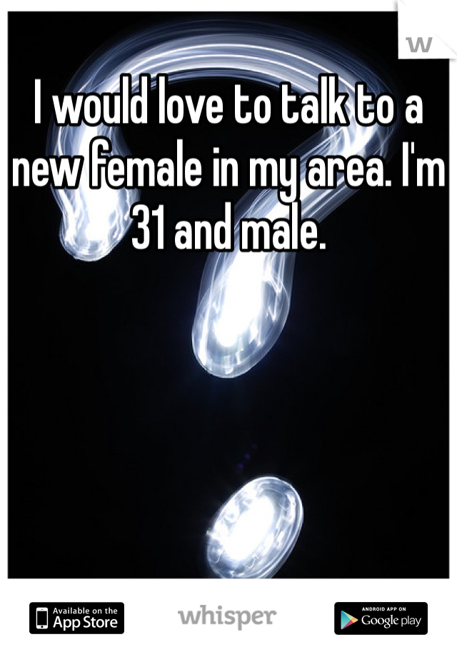 I would love to talk to a new female in my area. I'm 31 and male.