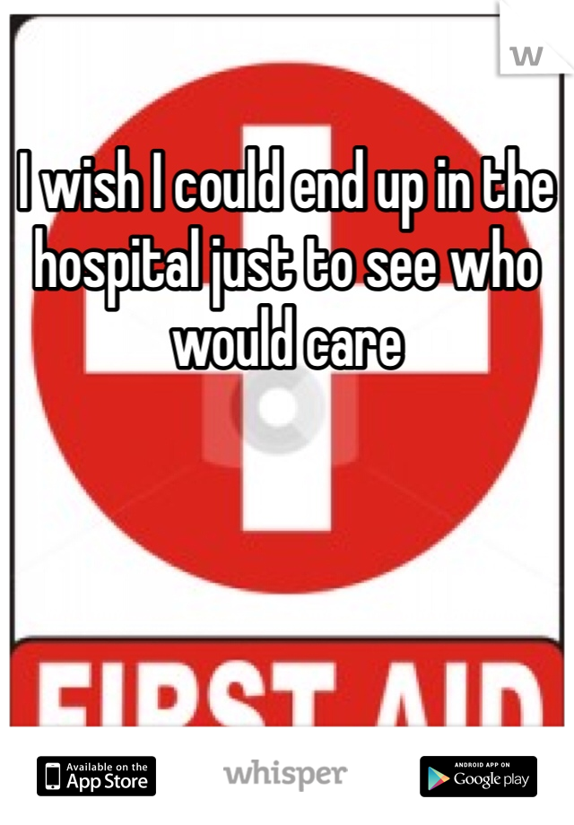 I wish I could end up in the hospital just to see who would care
