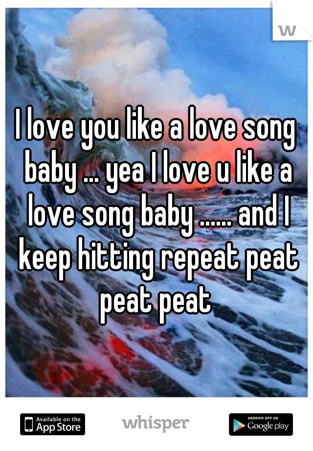 I love you like a love song baby ... yea I love u like a love song baby ...... and I keep hitting repeat peat peat peat