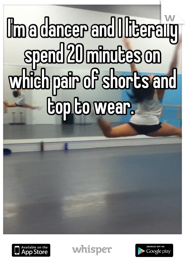 I'm a dancer and I literally spend 20 minutes on which pair of shorts and top to wear.