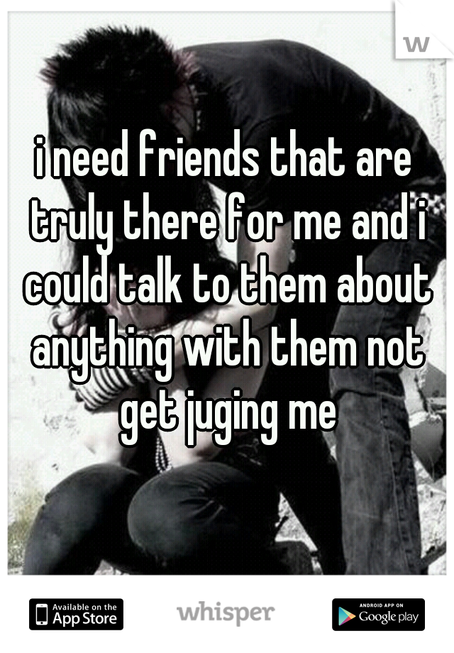 i need friends that are truly there for me and i could talk to them about anything with them not get juging me