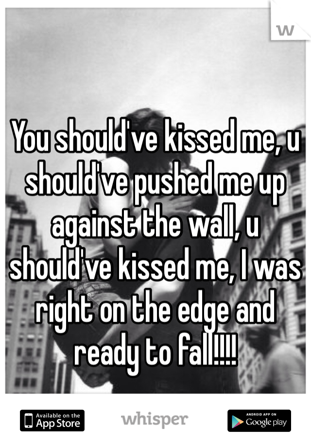 You should've kissed me, u should've pushed me up against the wall, u should've kissed me, I was right on the edge and ready to fall!!!!