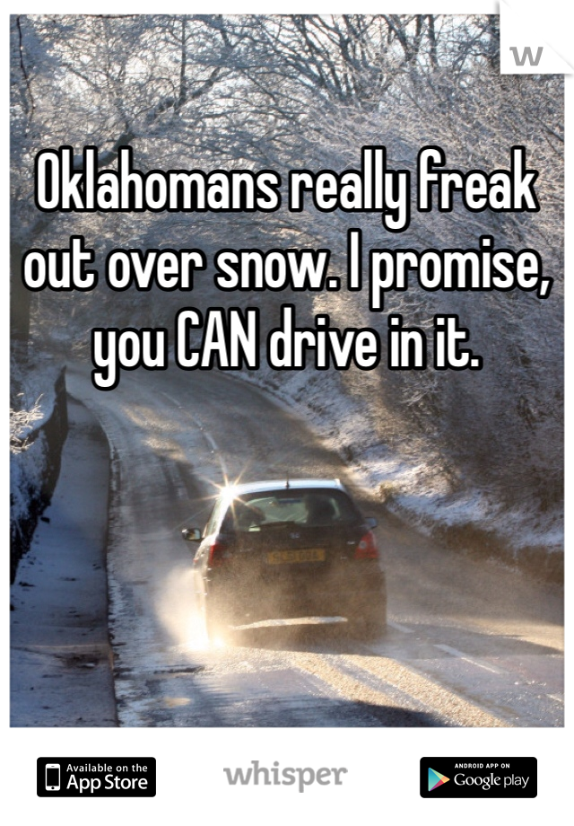 Oklahomans really freak out over snow. I promise, you CAN drive in it.