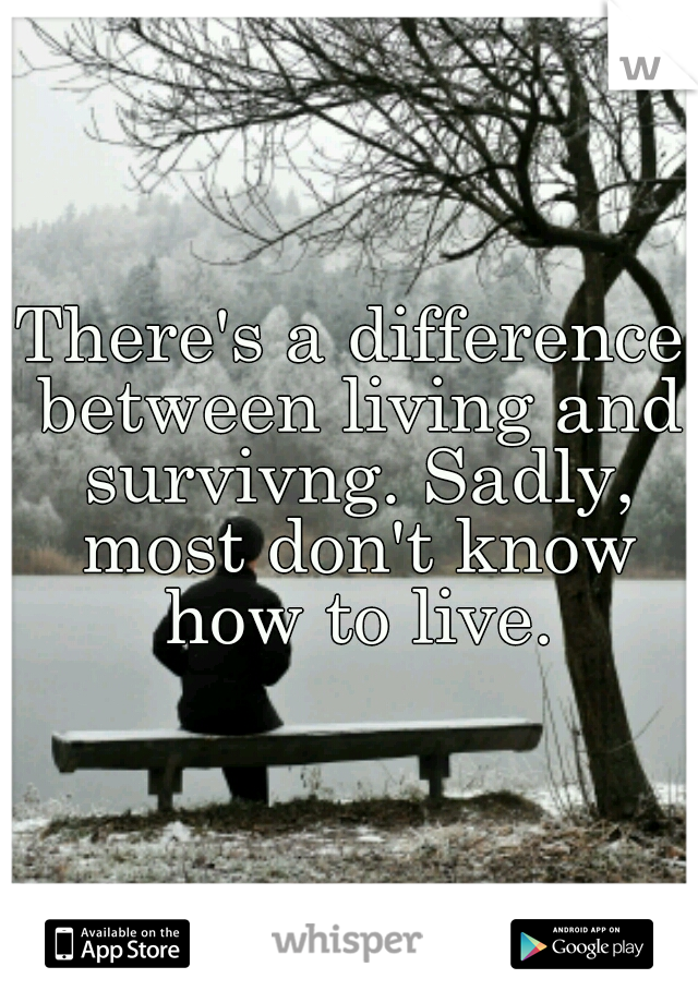 There's a difference between living and survivng. Sadly, most don't know how to live.