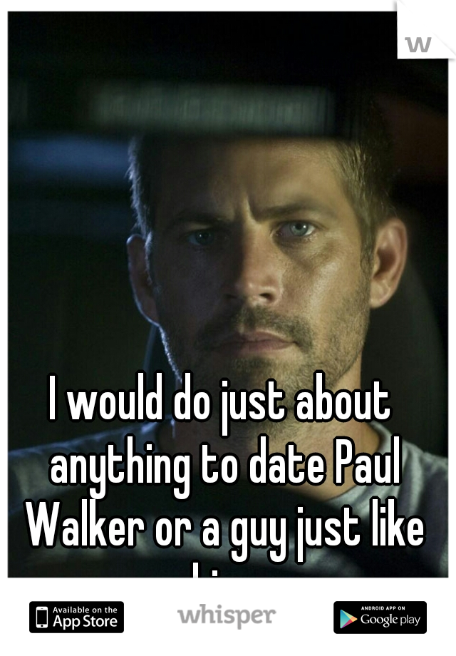 I would do just about anything to date Paul Walker or a guy just like him