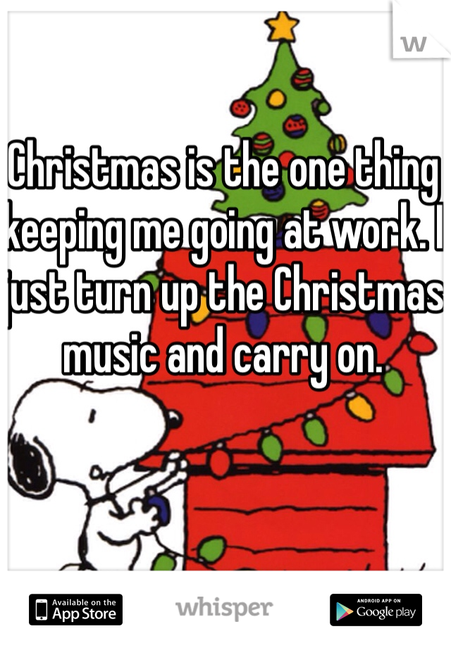 Christmas is the one thing keeping me going at work. I just turn up the Christmas music and carry on.