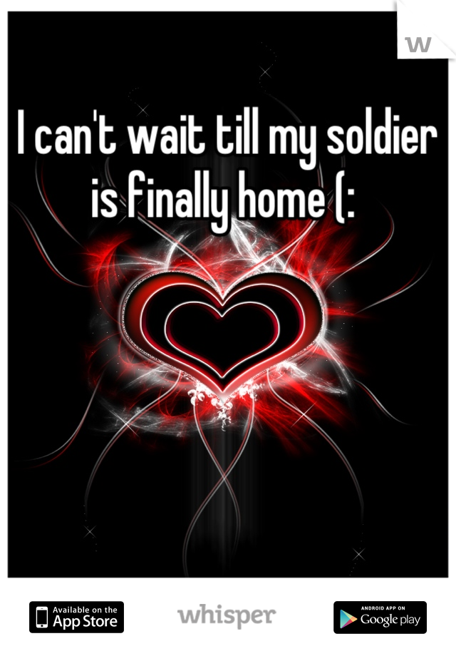 I can't wait till my soldier is finally home (: