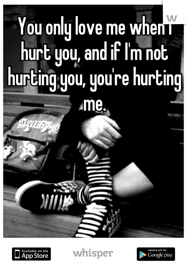 You only love me when I hurt you, and if I'm not hurting you, you're hurting me.