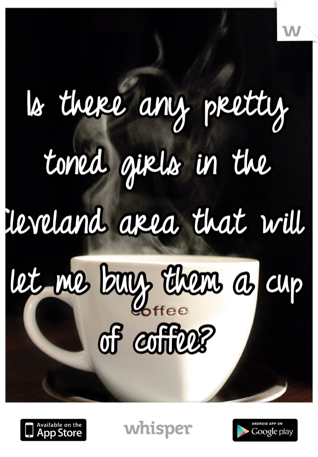 Is there any pretty toned girls in the Cleveland area that will let me buy them a cup of coffee?