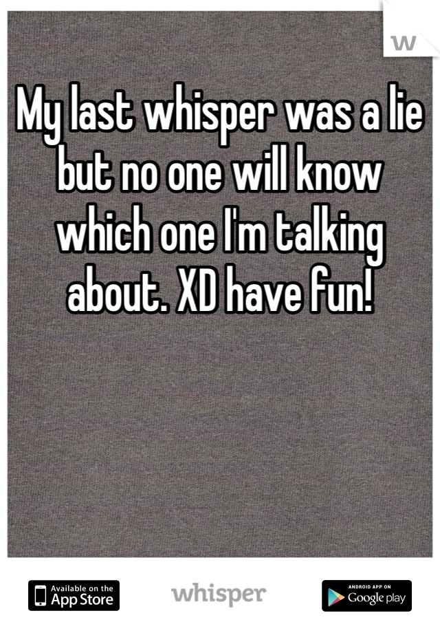 My last whisper was a lie but no one will know which one I'm talking about. XD have fun!