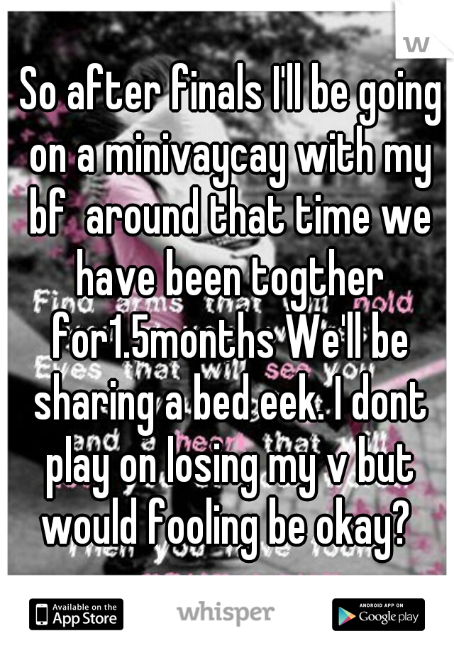 So after finals I'll be going on a minivaycay with my bf  around that time we have been togther for1.5months We'll be sharing a bed eek. I dont play on losing my v but would fooling be okay?