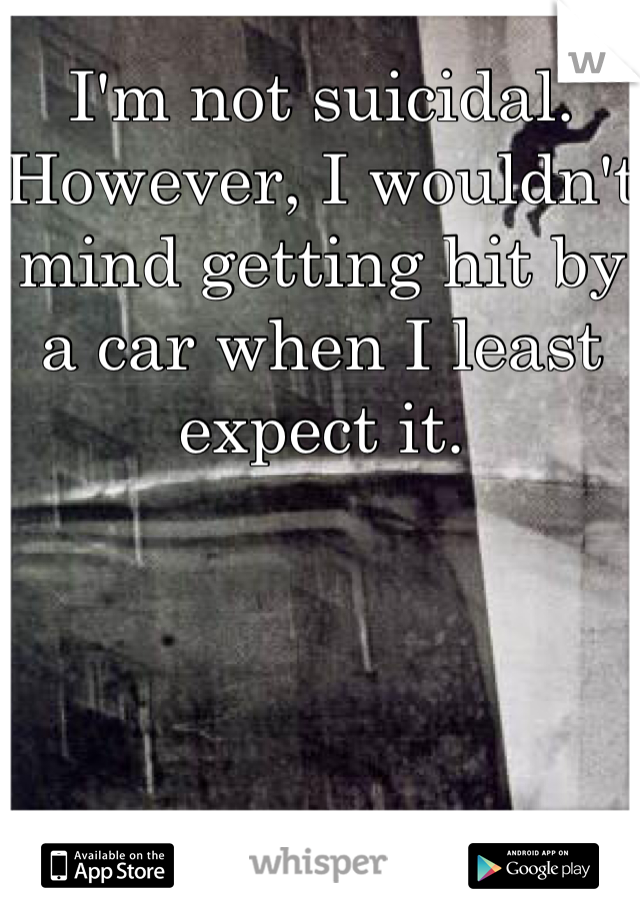 I'm not suicidal. However, I wouldn't mind getting hit by a car when I least expect it.