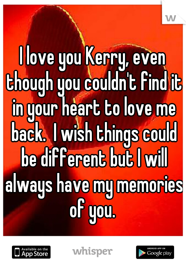 I love you Kerry, even though you couldn't find it in your heart to love me back.  I wish things could be different but I will always have my memories of you.