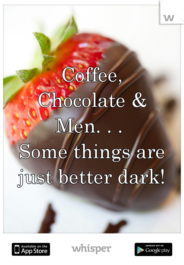 Coffee, Chocolate & Men. . .  Some things are just better dark!