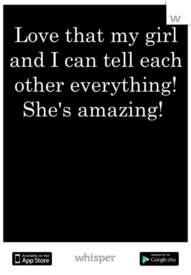 Love that my girl and I can tell each other everything! She's amazing!