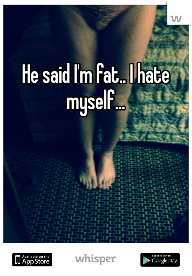 He said I'm fat.. I hate myself...