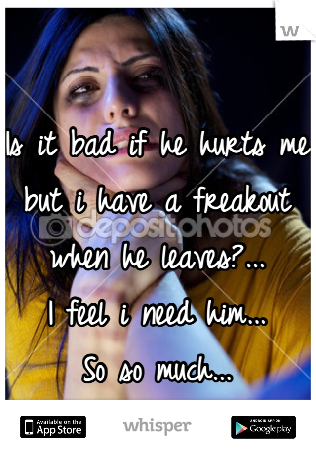 Is it bad if he hurts me but i have a freakout when he leaves?... I feel i need him... So so much...