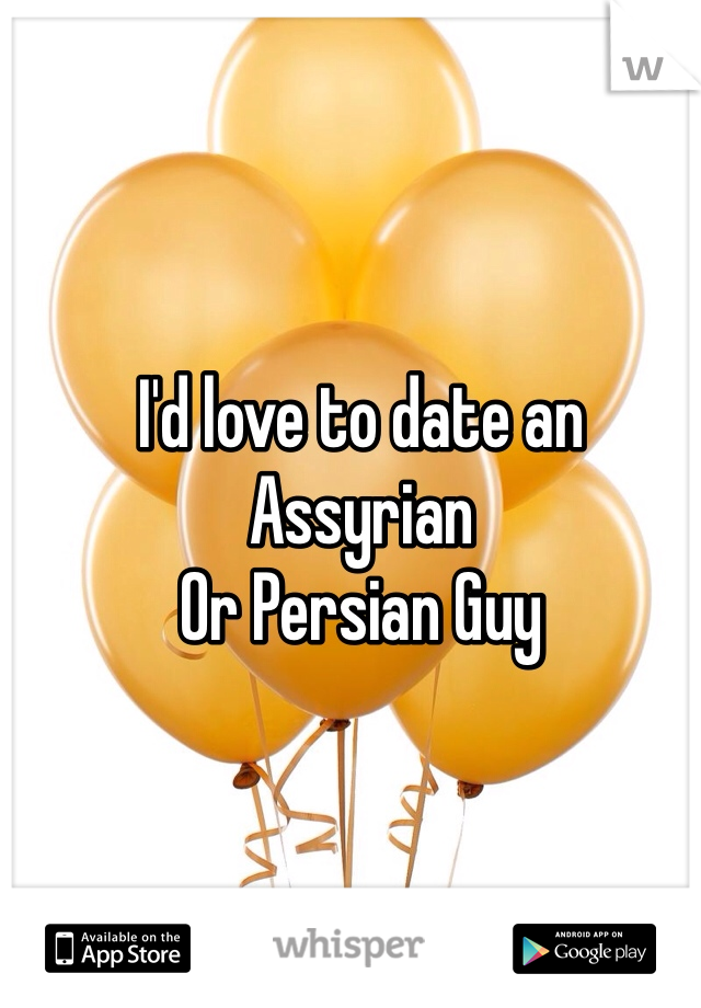 I'd love to date an Assyrian Or Persian Guy