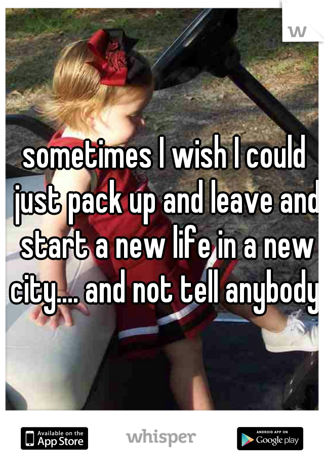 sometimes I wish I could just pack up and leave and start a new life in a new city.... and not tell anybody.
