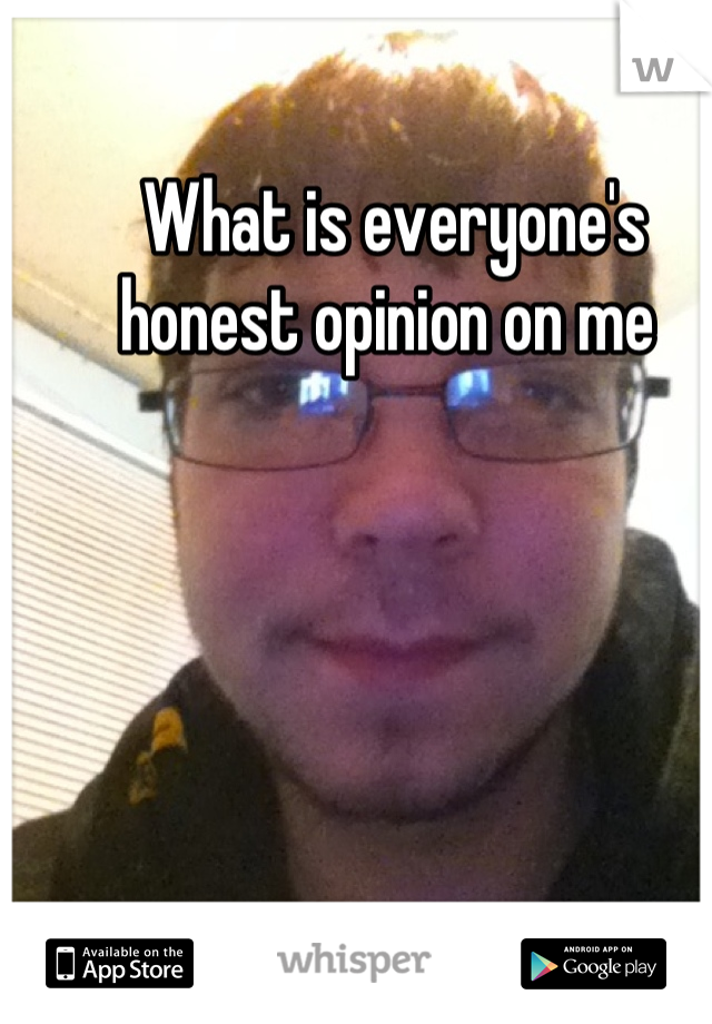 What is everyone's honest opinion on me