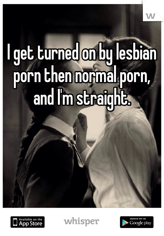 I get turned on by lesbian porn then normal porn, and I'm straight.