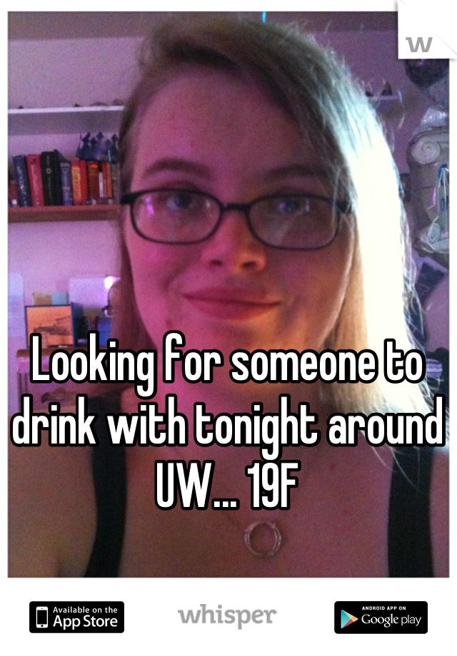 Looking for someone to drink with tonight around UW... 19F