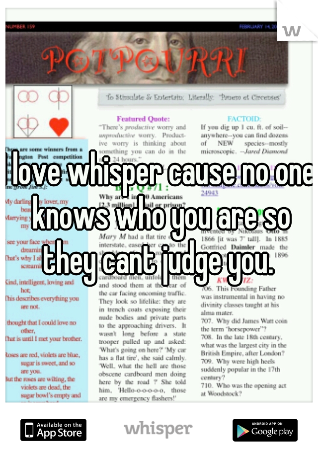 I love whisper cause no one knows who you are so they cant judge you.
