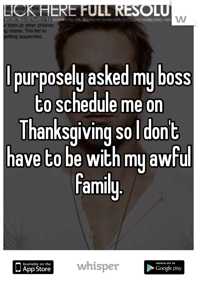 I purposely asked my boss to schedule me on Thanksgiving so I don't have to be with my awful family.