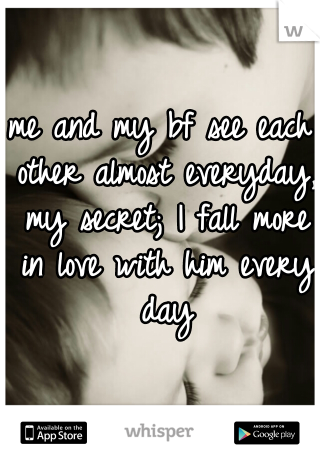 me and my bf see each other almost everyday, my secret; I fall more in love with him every day