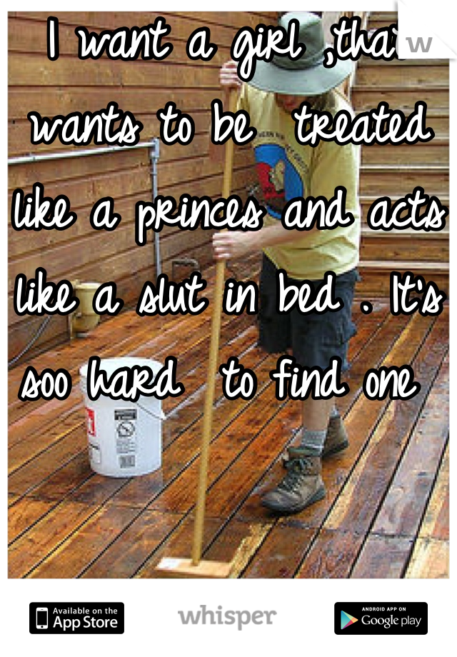 I want a girl ,that wants to be  treated like a princes and acts like a slut in bed . It's soo hard  to find one