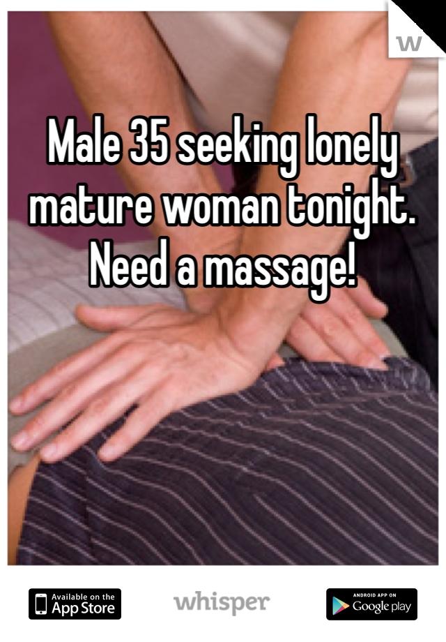 Male 35 seeking lonely mature woman tonight.  Need a massage!
