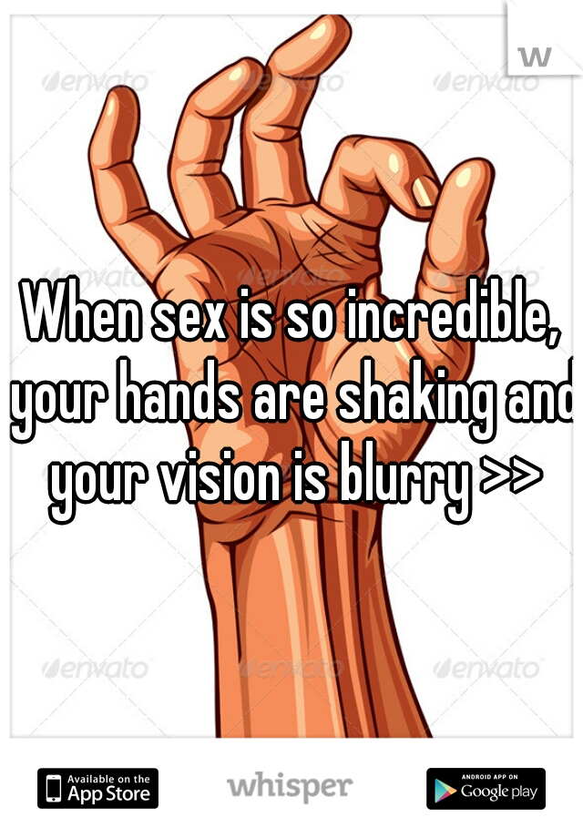 When sex is so incredible, your hands are shaking and your vision is blurry >>
