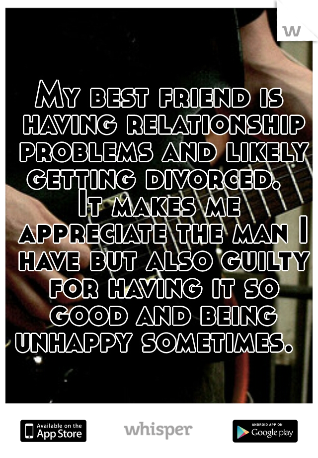 My best friend is having relationship problems and likely getting divorced.    It makes me appreciate the man I have but also guilty for having it so good and being unhappy sometimes.