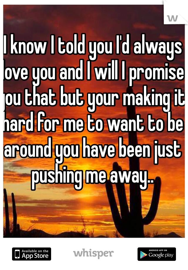 I know I told you I'd always love you and I will I promise you that but your making it hard for me to want to be around you have been just pushing me away..
