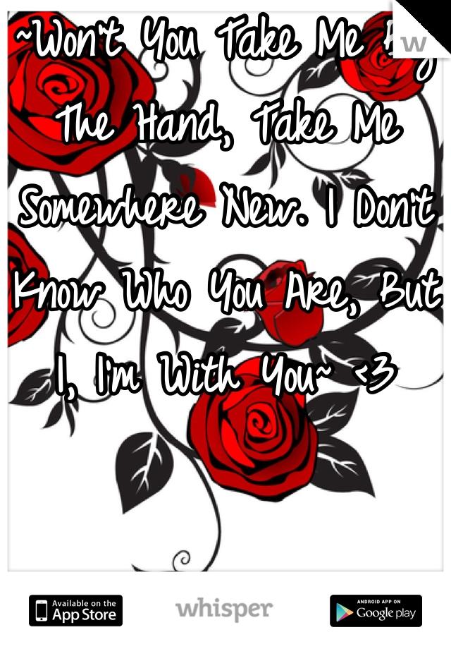 ~Won't You Take Me By The Hand, Take Me Somewhere New. I Don't Know Who You Are, But I, I'm With You~ <3