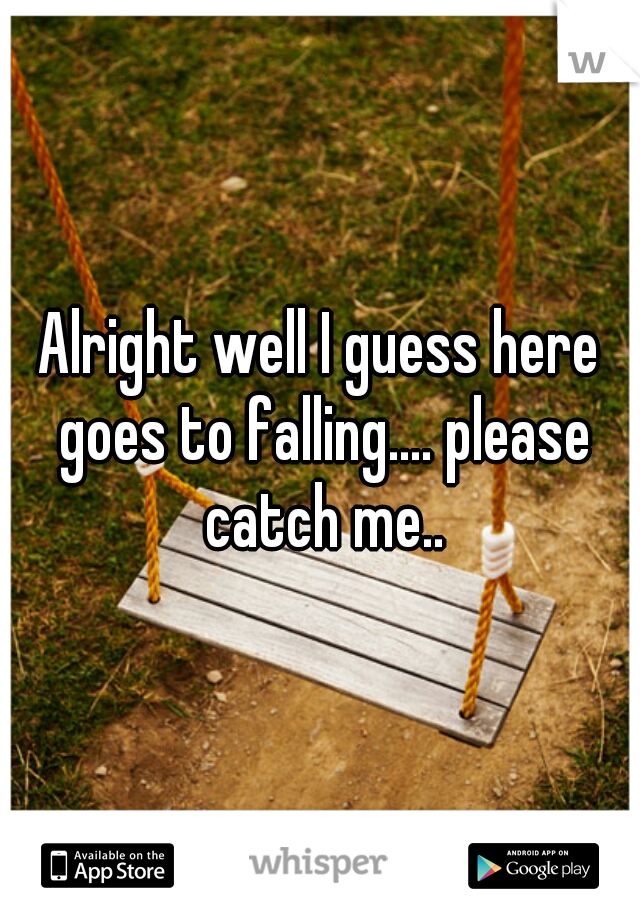 Alright well I guess here goes to falling.... please catch me..