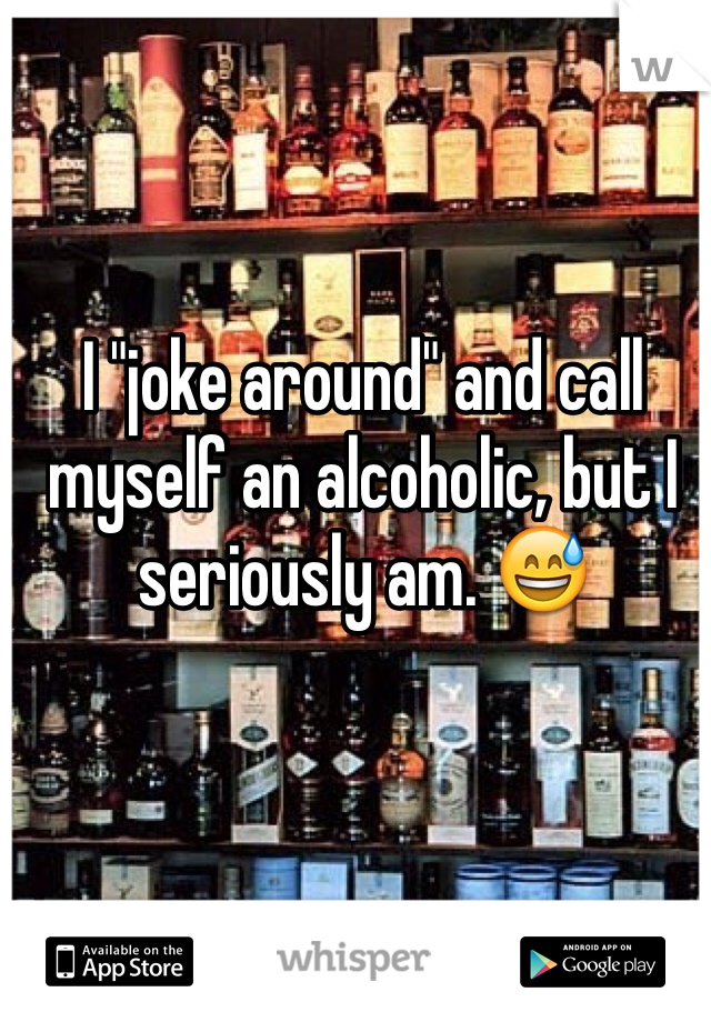 "I ""joke around"" and call myself an alcoholic, but I seriously am. 😅"