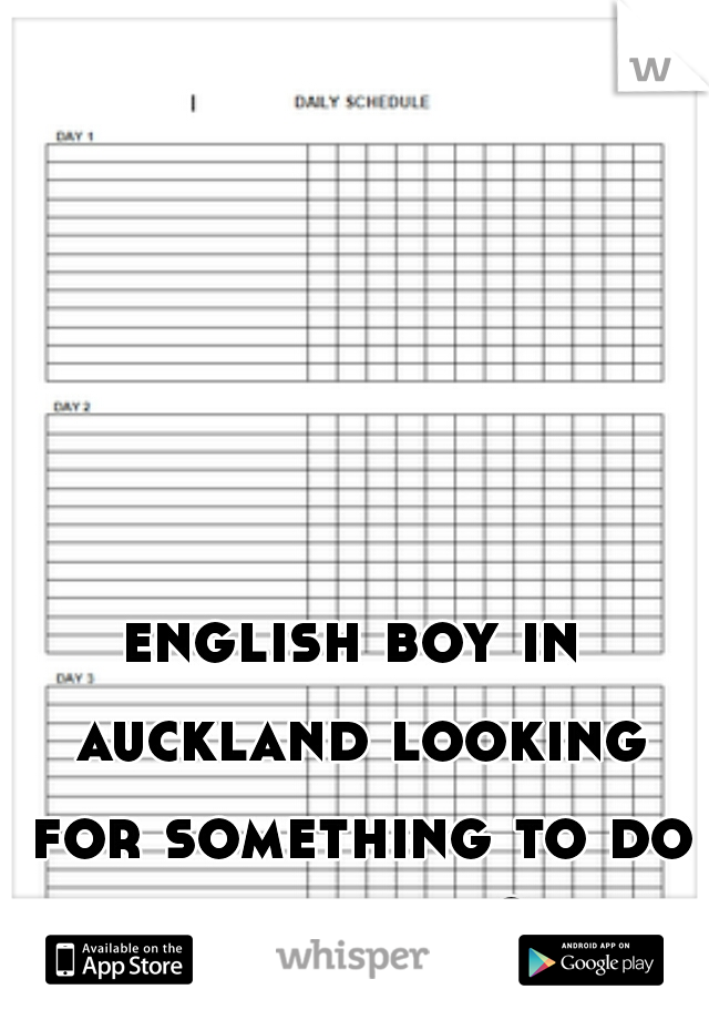 english boy in auckland looking for something to do   any ideas ?