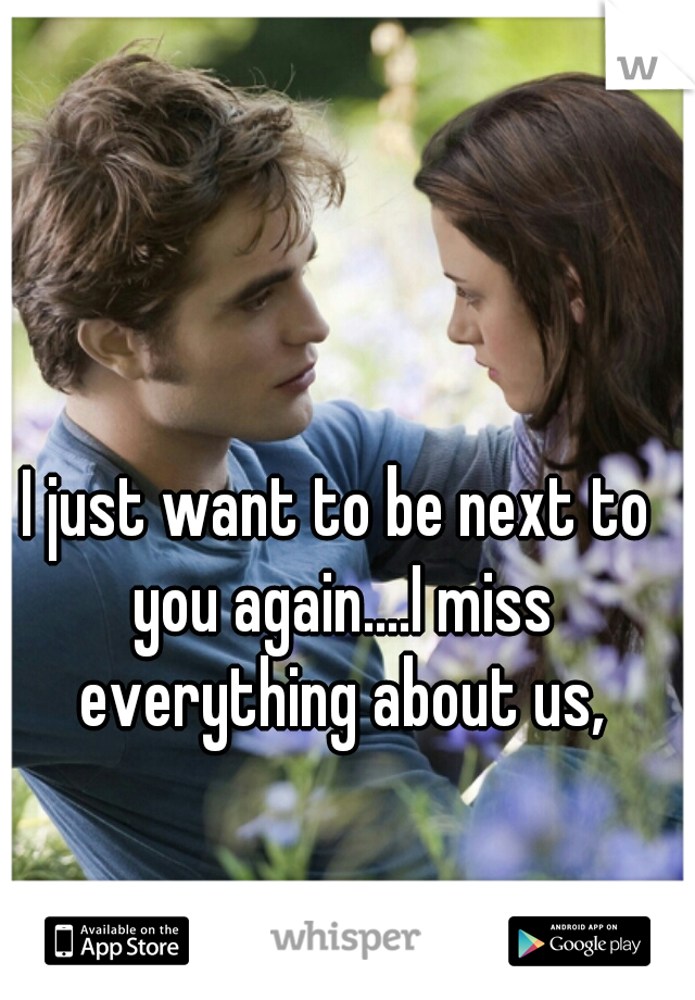 I just want to be next to you again....I miss everything about us,