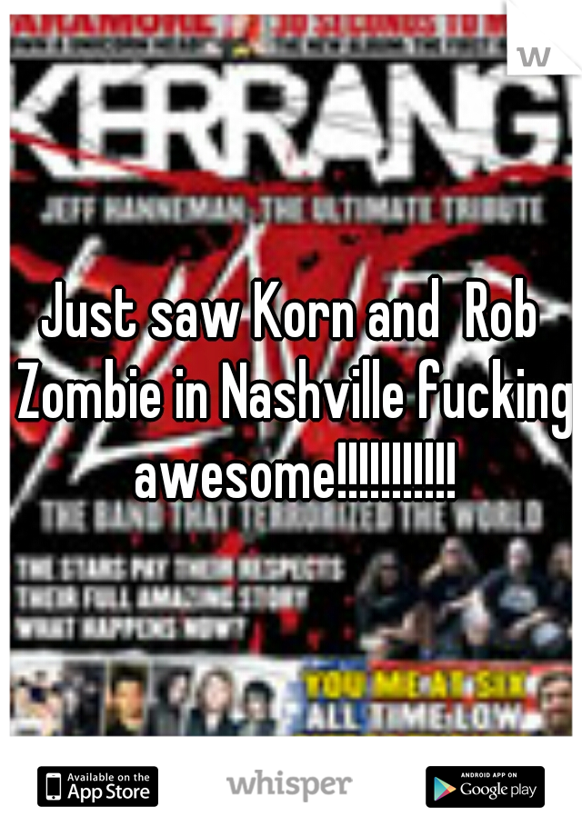 Just saw Korn and  Rob Zombie in Nashville fucking awesome!!!!!!!!!!!