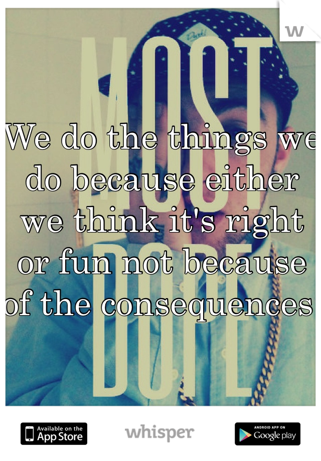 We do the things we do because either we think it's right or fun not because of the consequences