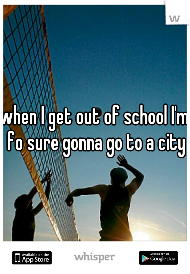 when I get out of school I'm fo sure gonna go to a city